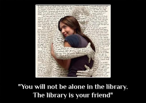 """You will not be alone in the library. The library is your friend."""